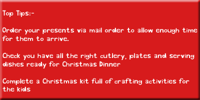 Top tips: Order your presents via mail order to allow enough time for them to arrive; check you have enough cutlery, plates and serving dishes; complete a Christmas crafting kit for the kids
