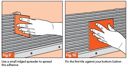 Fig. 9 - Use a small, ridged spreader to spread the adhesive; Fig. 10 - Fix the first tile against your bottom batten